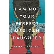 I Am Not Your Perfect Mexican Daughter by SÁNCHEZ, ERIKA L., 9781524700485