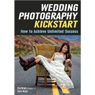 Wedding Photography Kickstart How to Achieve Unlimited Success by Wright, Liliana; Wright, Pete, 9781682030486