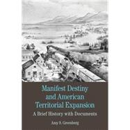 Manifest Destiny and American Territorial Expansion A Brief History with Documents by Greenberg, Amy S., 9780312600488
