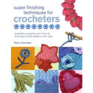Super Finishing Techniques for Crocheters Inspiration, Projects, and More for Finishing Crochet Patterns with Style by Barnden, Betty, 9780312570491