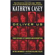 Deliver Us: Three Decades of Murder and Redemption in the Infamous I-45/Texas Killing Fields by Casey, Kathryn, 9780062300492