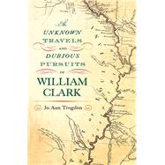 The Unknown Travels and Dubious Pursuits of William Clark by Trogdon, Jo Ann, 9780826220493