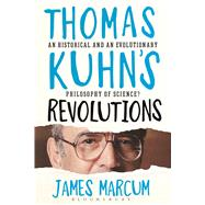 Thomas Kuhn's Revolutions A Historical and an Evolutionary Philosophy of Science? by Marcum, James A., 9781472530493