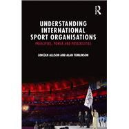 Understanding International Sport Organisations: Principles, Power and Possibilities by Allison; Lincoln, 9781138820494