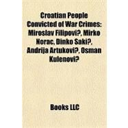 Croatian People Convicted of War Crimes : Miroslav Filipovi?, Mirko Norac, Dinko `aki?, Andrija Artukovi?, Osman Kulenovi? by , 9781157010494