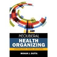 Neoliberal Health Organizing: Communication, Meaning, and Politics by Dutta,Mohan J, 9781629580494