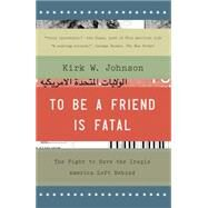 To Be a Friend Is Fatal The Fight to Save the Iraqis America Left Behind by Johnson, Kirk W., 9781476710495