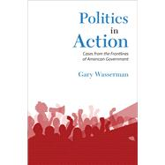 Politics in Action Cases From the Frontlines of American Government by Wasserman, Gary, 9780205210497