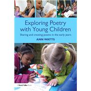 Exploring Poetry with Young Children: Sharing and creating poems in the early years by Watts; Ann, 9781138100497
