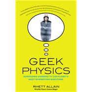 Geek Physics: Surprising Answers to the Planet's Most Interesting Questions by Allain, Rhett, 9781681620497