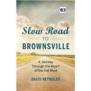 Slow Road to Brownsville A Journey Through the Heart of the Old West by Reynolds, David, 9781771640497