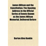 James Wilson and the Constitution: The Opening Address in the Official Series of Events Known As the James Wilson Memorial. Delivered Before the Law Academy of Philadelphia on November by Konkle, Burton Alva, 9781154480498