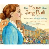 The House That Jane Built A Story About Jane Addams by Stone, Tanya Lee; Brown, Kathryn, 9780805090499