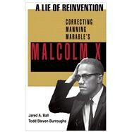 A Lie of Reinvention Correcting Manning Marable's Malcolm X by Ball, Jared; Burroughs, Todd Steven, 9781574780499