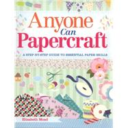 Anyone Can Papercraft: A Step-by-step Guide to Essential Paper Skills by Moad, Elizabeth, 9781784040499
