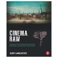 Cinema Raw: Shooting and Color Grading with the Ikonoskop, Digital Bolex, and Blackmagic Cinema Cameras by Lancaster; Kurt, 9780415810500