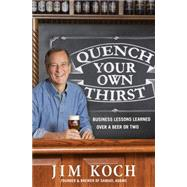 Quench Your Own Thirst Business Lessons Learned Over a Beer or Two by Koch, Jim, 9781250070500