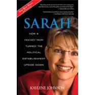 Sarah: How a Hockey Mom Turned Alaskas Political Establishment Upside Down by Johnson, Kaylene, 9781414330501