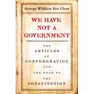 We Have Not a Government by Van Cleve, George William, 9780226480503