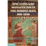 Epic Lives and Monasticism in the Middle Ages, 800-1050 by Taylor, Anna Lisa, 9781107030503