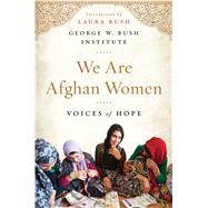 We Are Afghan Women Voices of Hope by Bush Institute, George W.; Bush, Laura, 9781501120503