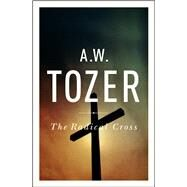 The Radical Cross Living the Passion of Christ by Tozer, A. W.; Zacharias, Ravi, 9781600660504