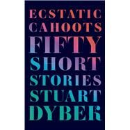 Ecstatic Cahoots Fifty Short Stories by Dybek, Stuart, 9780374280505
