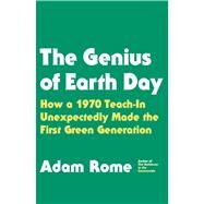 The Genius of Earth Day How a 1970 Teach-In Unexpectedly Made the First Green Generation by Rome, Adam, 9780809040506