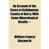 An Account of the Caves of Ballybunian, County of Kerry: With Some Mineralogical Details by Ainsworth, William Francis, 9781154460506
