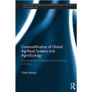 Commodification of Global Agrifood Systems and Agro-Ecology: Convergence, Divergence and Beyond in Turkey by Atasoy; Yildiz, 9780415820509
