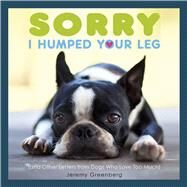 Sorry I Humped Your Leg (and Other Letters from Dogs Who Love Too Much) by Greenberg, Jeremy, 9781449480509