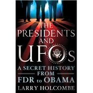 The Presidents and UFOs A Secret History from FDR to Obama by Holcombe, Larry; Friedman, Stanton T.; Friedman, Stanton T., 9781250040510
