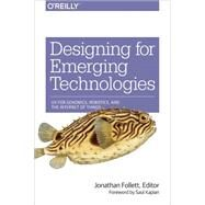 Designing for Emerging Technologies: Ux for Genomics, Robotics, and the Internet of Things by Follett, Jonathan, 9781449370510