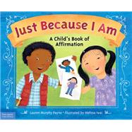 Just Because I Am: A Child's Book of Affirmation by Payne, Lauren Murphy; Iwai, Melissa, 9781631980510