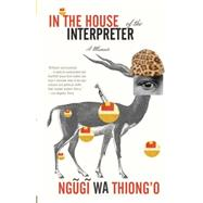 In the House of the Interpreter by WA THIONG'O, NGUGI, 9781101910511