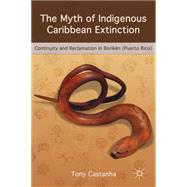 The Myth of Indigenous Caribbean Extinction Continuity and Reclamation in Borikén (Puerto Rico) by Castanha, Tony, 9781137340511