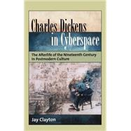 Charles Dickens in Cyberspace The Afterlife of the Nineteenth Century in Postmodern Culture by Clayton, Jay, 9780195160512