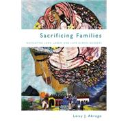 Sacrificing Families: Navigating Laws, Labor, and Love Across Borders by Abrego, Leisy J., 9780804790512