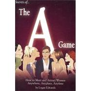 Secrets of the A Game : How to Meet and Attract Women Anywhere, Anyplace, Anytime by Edwards, Logan, 9780977650514