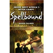 Spellbound Inside West Africa's Witch Camps by Palmer, Karen, 9781439120514