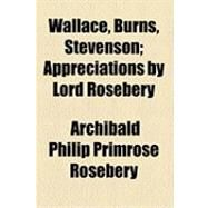 Wallace, Burns, Stevenson: Appreciations by Lord Rosebery by Rosebery, Archibald Philip Primrose, 9781154510515
