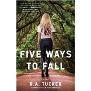 Five Ways to Fall A Novel by Tucker, K.A., 9781476740515