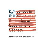 Democracy in the Dark: The Seduction of Government Secrecy by Schwarz, Frederick A. O., Jr., 9781620970515