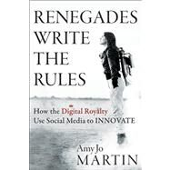 Renegades Write the Rules : How the Digital Royalty Use Social Media to Innovate by Martin, Amy Jo, 9781118340516