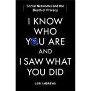 I Know Who You Are and I Saw What You Did Social Networks and the Death of Privacy by Andrews, Lori, 9781451650518