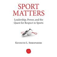 Sport Matters: Leadership, Power, and the Quest for Respect in Sports by Shropshire, Kenneth L., 9781613630518