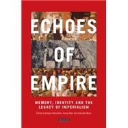 Echoes of Empire Memory, Identity and the Legacy of Imperialism by Nicolaidis, Kalypso A; Sèbe, Berny; Maas, Gabrielle, 9781784530518
