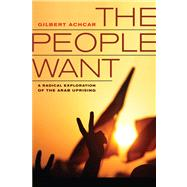 The People Want: A Radical Exploration of the Arab Uprising by Achcar, Gilbert; Goshgarian, G. M., 9780520280519
