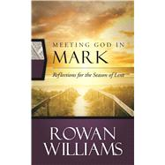 Meeting God in Mark: Reflections for the Season of Lent by Williams, Rowan, 9780664260521
