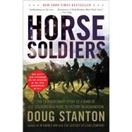 Horse Soldiers : The Extraordinary Story of a Band of U. S. Soldiers Who Rode to Victory in Afghanistan by Stanton, Doug, 9781416580522